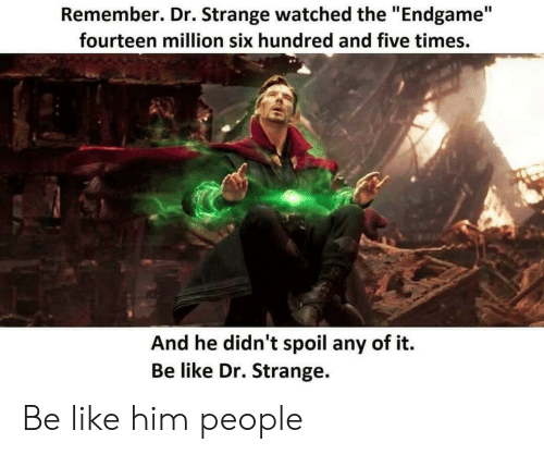 """Be Like, Dr Strange, and Him: Remember. Dr. Strange watched the """"Endgame""""  fourteen million six hundred and five times.  And he didn't spoil any of it.  Be like Dr. Strange. Be like him people"""