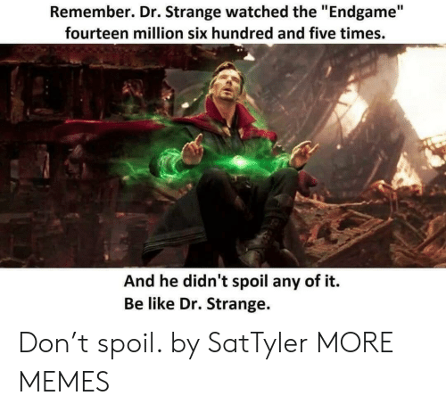 """Be Like, Dank, and Memes: Remember. Dr. Strange watched the """"Endgame""""  fourteen million six hundred and five times.  And he didn't spoil any of it.  Be like Dr. Strange. Don't spoil. by SatTyler MORE MEMES"""
