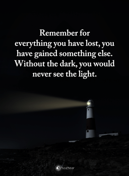 Memes, Lost, and Never: Remember for  everything you have lost, you  have gained something else.  Without the dark, you would  never see the light.