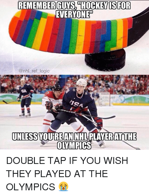 Logic, Memes, and National Hockey League (NHL): REMEMBER GUYS HOCKEYISFOR  EVERYONE  @nhl ref logic  SA  UNLESS YOUREANNHLPLAYERAT THE  OLYMPICs DOUBLE TAP IF YOU WISH THEY PLAYED AT THE OLYMPICS 😭