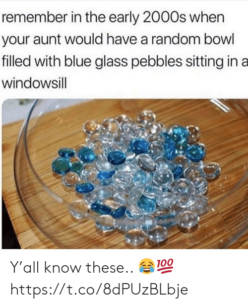 early 2000s: remember in the early 2000s when  your aunt would have a random bowl  filled with blue glass pebbles sitting in a  windowsill Y'all know these.. 😂💯 https://t.co/8dPUzBLbje