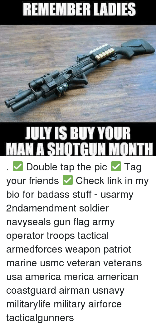 shotgunning: REMEMBER LADIES  JULY IS BUY YOUR  MAN A SHOTGUN MONTH . ✅ Double tap the pic ✅ Tag your friends ✅ Check link in my bio for badass stuff - usarmy 2ndamendment soldier navyseals gun flag army operator troops tactical armedforces weapon patriot marine usmc veteran veterans usa america merica american coastguard airman usnavy militarylife military airforce tacticalgunners