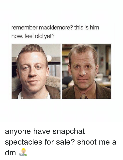 Memes, Snapchat, and Macklemore: remember macklemore? this is him  now. feel old yet? anyone have snapchat spectacles for sale? shoot me a dm 👨🏼💻