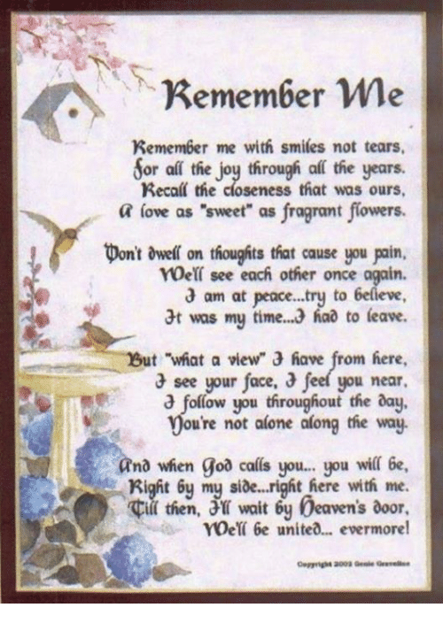 """Evermore: Remember me  Remember me with smiles not tears.  Sor all the joy through af the years.  Recall the closeness that was ours,  a love as """"sweet"""" as fragrant flowers.  pont dwell on thoughts that cause you poin.  see each other once again.  am at peace...try to  6elieve  t was my time. 3 had to leave.  ut what a view"""" 3 have from here,  3 see your face,  3 feel you near.  follow you throughout the day,  ou're not alone along the way.  and when goa calls you... you wil 6e,  Right my side...right here with me.  then, wait 6y beavens door,  roet 6e united... evermore!"""