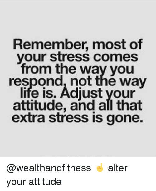 Gym, Life, and All That: Remember, most of  your stress comes  from the way you  respond, not thé way  life is. Adiust your  attitude, and all that  extra stress is gone. @wealthandfitness ☝️ alter your attitude