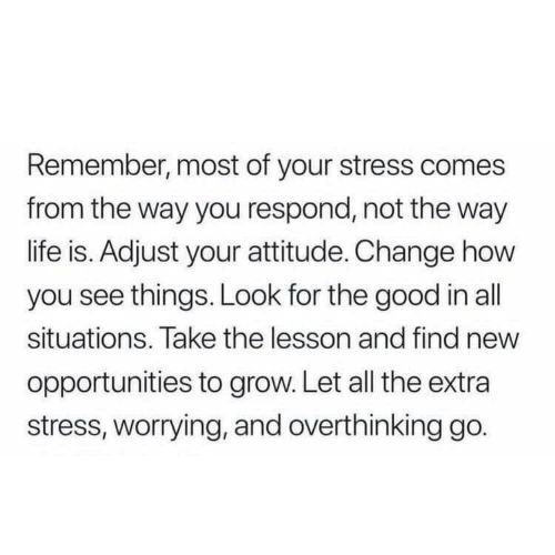 Life, Good, and Attitude: Remember, most of your stress comes  from the way you respond, not the way  life is. Adjust your attitude. Change how  you see things. Look for the good in all  situations. Take the lesson and find new  opportunities to grow. Let all the extra  stress, worrying, and overthinking go.