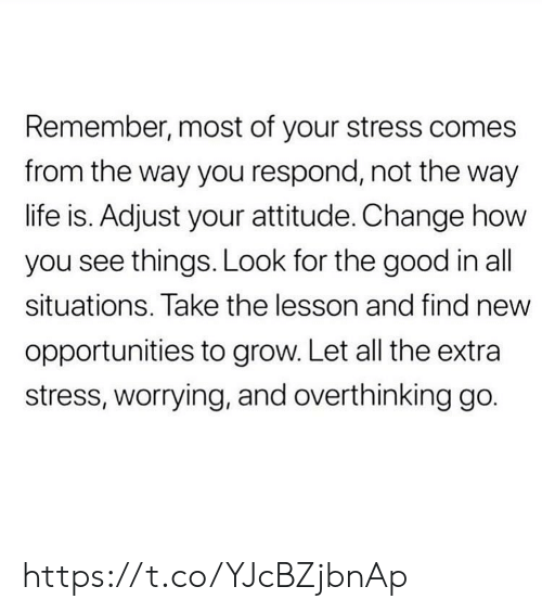 Life, Memes, and Good: Remember, most of your stress comes  from the way you respond, not the way  life is. Adjust your attitude. Change how  you see things. Look for the good in all  situations. Take the lesson and find new  opportunities to grow. Let all the extra  stress, worrying, and overthinking go. https://t.co/YJcBZjbnAp