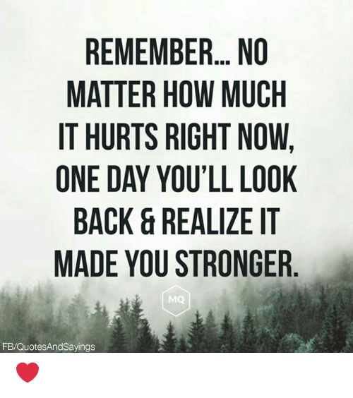 look back: REMEMBER.. NO  MATTER HOW MUCH  IT HURTS RIGHT NOW,  ONE DAY YOU'LL LOOK  BACK&REALIZE IT  MADE YOU STRONGER  MQ  FB/QuotesAndSayings ❤️