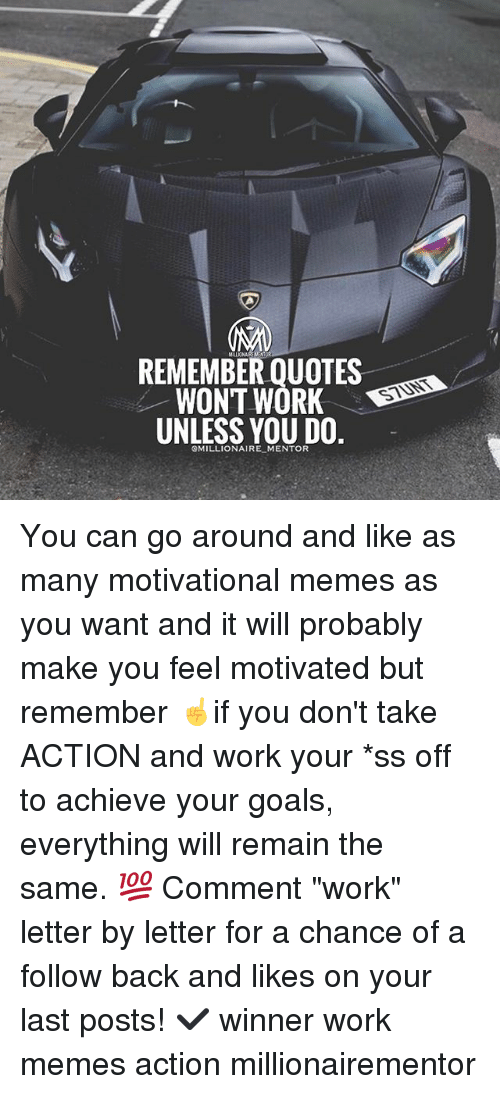 "Motivational Memes: REMEMBER QUOTES  WONT WORK D  UNLESS YOU DO.  STUNT  OMILLIONAIRE MENTOR You can go around and like as many motivational memes as you want and it will probably make you feel motivated but remember ☝️if you don't take ACTION and work your *ss off to achieve your goals, everything will remain the same. 💯 Comment ""work"" letter by letter for a chance of a follow back and likes on your last posts! ✔️ winner work memes action millionairementor"