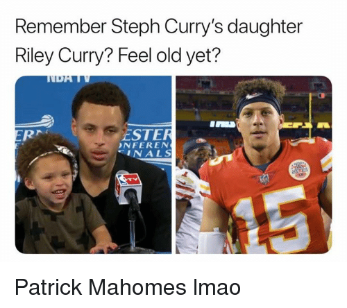 ester: Remember Steph Curry's daughter  Riley Curry? Feel old yet?  ESTER  NFEREN  INALS Patrick Mahomes lmao
