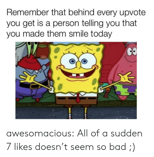 Bad Class: Remember that behind every upvote  you get is a person telling you that  you made them smile today awesomacious:  All of a sudden 7 likes doesn't seem so bad ;)