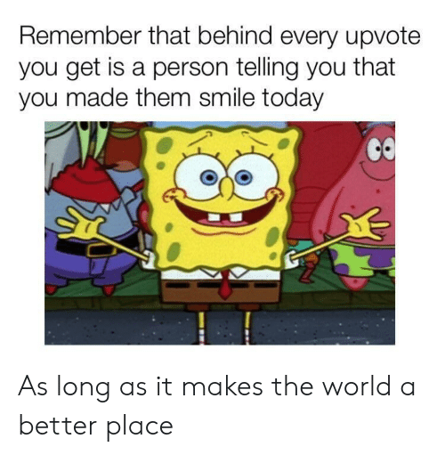 Smile, Today, and World: Remember that behind every upvote  you get is a person telling you that  you made them smile today  CO As long as it makes the world a better place