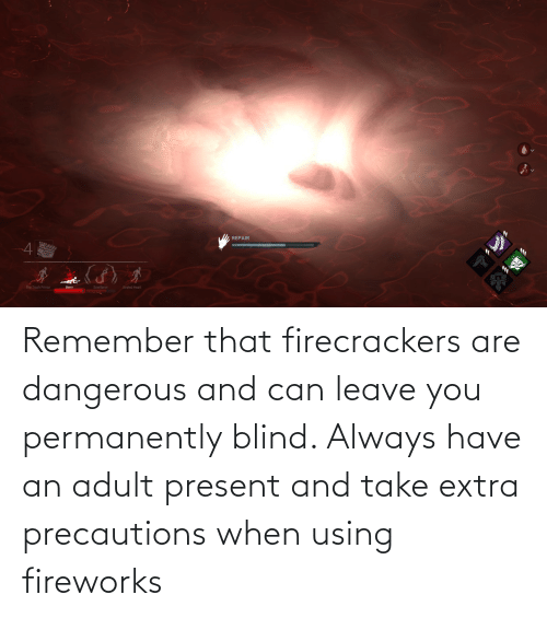 remember: Remember that firecrackers are dangerous and can leave you permanently blind. Always have an adult present and take extra precautions when using fireworks
