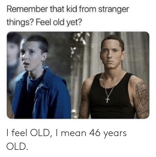 Mean, Old, and Kid: Remember that kid from stranger  things? Feel old yet? I feel OLD, I mean 46 years OLD.