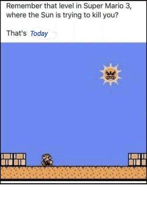 Aas: Remember that level in Super Mario 3,  where the Sun is trying to kill you?  That's Today  AAs  BIE