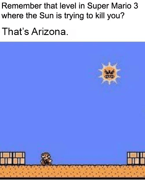 Aas: Remember that level in Super Mario 3  where the Sun is trying to kill you?  That's Arizona  AAs  IAIIE