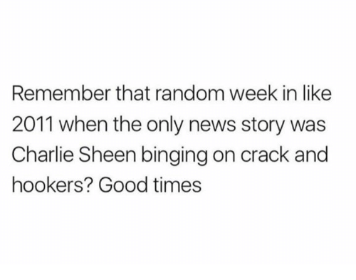 randomness: Remember that random week in like  2011 when the only news story was  Charlie Sheen binging on crack and  hookers? Good times