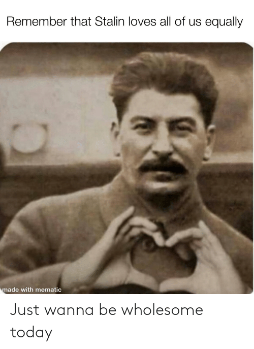 Today, Wholesome, and Stalin: Remember that Stalin loves all of us equally  made with mematic Just wanna be wholesome today