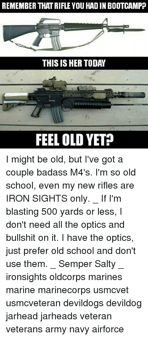 Im So Old: REMEMBER THATRIFLE YOU HADIN BOOTCAMP  THIS IS HER TODAY  FEEL OLD YET? I might be old, but I've got a couple badass M4's. I'm so old school, even my new rifles are IRON SIGHTS only. _ If I'm blasting 500 yards or less, I don't need all the optics and bullshit on it. I have the optics, just prefer old school and don't use them. _ Semper Salty _ ironsights oldcorps marines marine marinecorps usmcvet usmcveteran devildogs devildog jarhead jarheads veteran veterans army navy airforce