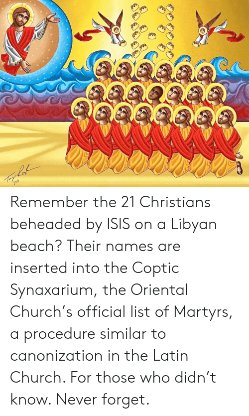 Church, Isis, and Beach: Remember the 21 Christians beheaded by ISIS on a Libyan beach? Their names are inserted into the Coptic Synaxarium, the Oriental Church's official list of Martyrs, a procedure similar to canonization in the Latin Church. For those who didn't know. Never forget.