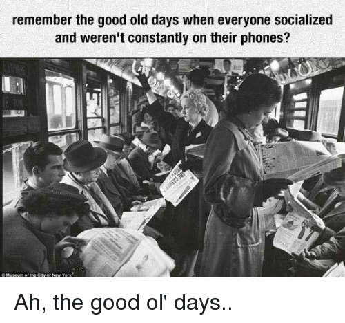 the good ol days: remember the good old days when everyone socialized  and weren't constantly on their phones? Ah, the good ol' days..