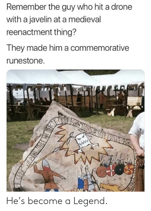 Drone, Medieval, and Legend: Remember the guy who hit a drone  with a javelin at a medieval  reenactment thing?  They made him a commemorative  runestone He's become a Legend.