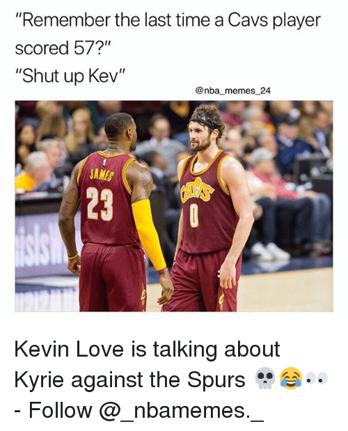 "Nba Memes: ""Remember the last time a Cavs player  scored 57?""  ""Shut up Kev""  @nba memes 24  JAMES  23 Kevin Love is talking about Kyrie against the Spurs 💀😂👀 - Follow @_nbamemes._"