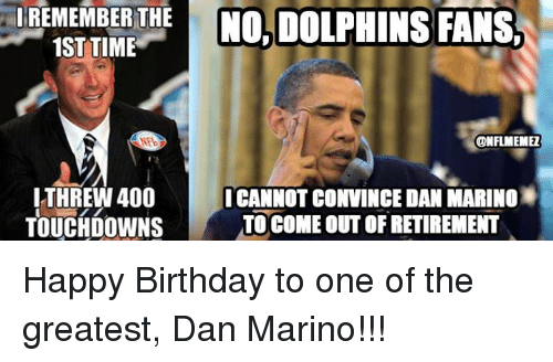 Birthday, Nfl, and Happy Birthday: REMEMBER THE  NO, DOLPHINS FANS.  1ST TIME  ONFLMEMEZ  ITHREW 400 I CANNOT CONVINCE DAN MARINO  TO COME OUT OF RETIREMENT  TOUCHDOWN Happy Birthday to one of the greatest, Dan Marino!!!