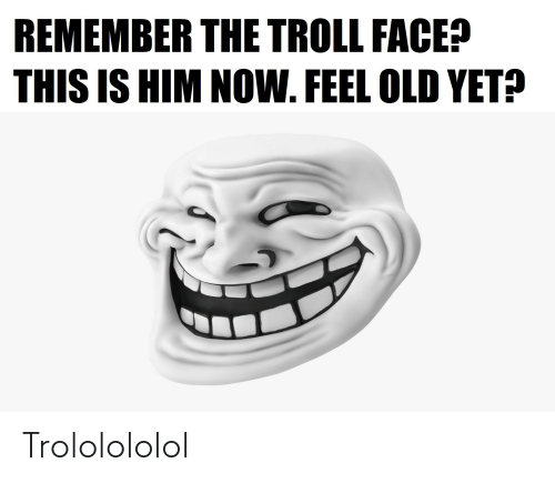 troll face: REMEMBER THE TROLL FACE?  THIS IS HIM NOW. FEEL OLD YET? Trololololol