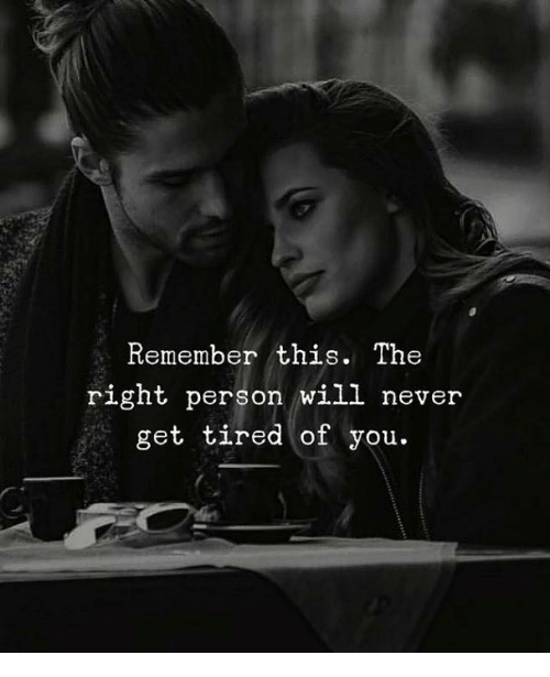 Never, Will, and Remember: Remember this. The  right person will never  get tired of you.