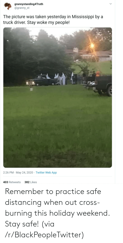 safe: Remember to practice safe distancing when out cross-burning this holiday weekend. Stay safe! (via /r/BlackPeopleTwitter)