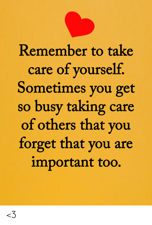 Memes, 🤖, and Take Care: Remember to take  care of yourself.  Sometimes you get  so busy taking care  of others that you  forget that you are  important too. <3