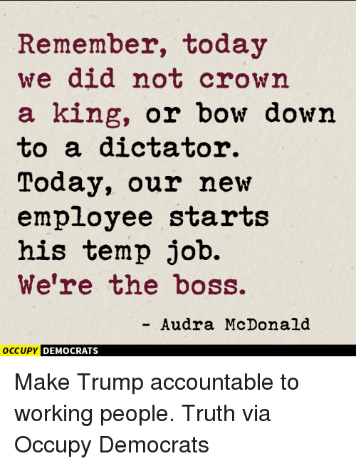 McDonalds, Memes, and 🤖: Remember, today  we did not crown  a king, or bow down  to a dictator.  Today, our new  employee starts  his temp job.  We're the boss.  Audra McDonald  OCCUPY DEMOCRATS Make Trump accountable to working people. Truth via Occupy Democrats