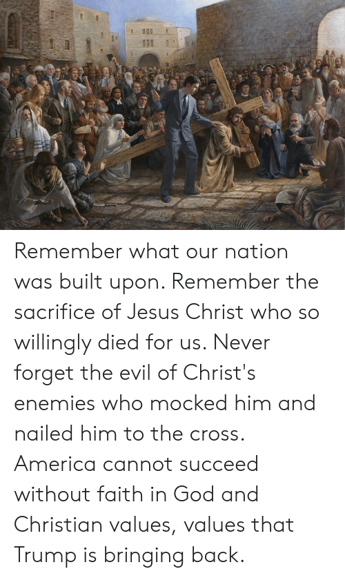 America, God, and Jesus: Remember what our nation was built upon. Remember the sacrifice of Jesus Christ who so willingly died for us. Never forget the evil of Christ's enemies who mocked him and nailed him to the cross. America cannot succeed without faith in God and Christian values, values that Trump is bringing back.