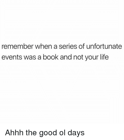the good ol days: remember when a series of unfortunate  events was a book and not your life Ahhh the good ol days
