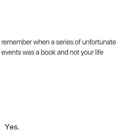 Life, Memes, and Book: remember when a series of unfortunate  events was a book and not your life Yes.