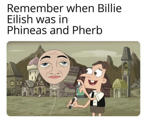 phineas: Remember when Billie  Eilish was in  Phineas and Pherb