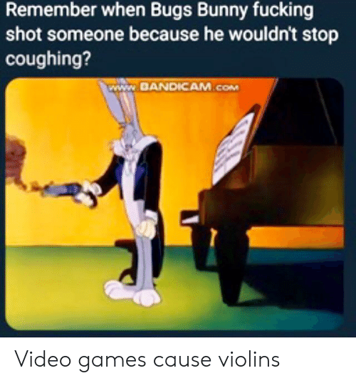 Bugs Bunny, Fucking, and Video Games: Remember when Bugs Bunny fucking  shot someone because he wouldn't stop  coughing?  www.BANDICAM.cOM Video games cause violins