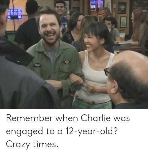 12 Year: Remember when Charlie was engaged to a 12-year-old? Crazy times.