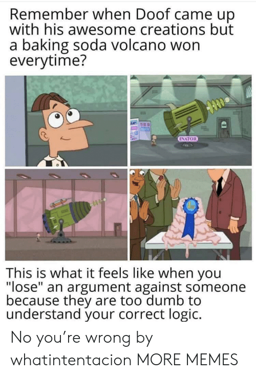 "creations: Remember when Doof came up  with his awesome creations but  a baking soda volcano won  everytime?  INATOR  This is what it feels like when you  ""lose"" an argument against someone  because they are too dumb to  understand your correct logic. No you're wrong by whatintentacion MORE MEMES"