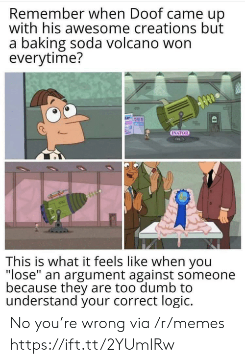 "soda: Remember when Doof came up  with his awesome creations but  a baking soda volcano won  everytime?  INATOR  This is what it feels like when you  ""lose"" an argument against someone  because they are too dumb to  understand your correct logic. No you're wrong via /r/memes https://ift.tt/2YUmIRw"