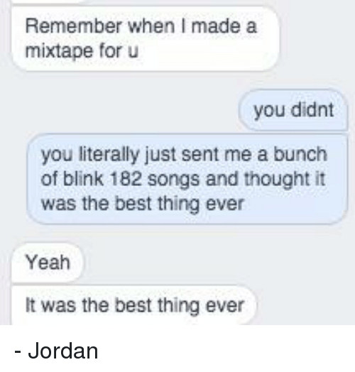 Blinke 182: Remember when I made a  mixtape for u  you didnt  you literally just sent me a bunch  of blink 182 songs and thought it  was the best thing ever  Yeah  was the best thing ever - Jordan