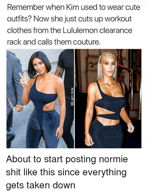 Clothes, Cute, and Funny: Remember when Kim used to wear cute  outfits? Now she just cuts up workout  clothes from the Lululemon clearance  rack and calls them couture. About to start posting normie shit like this since everything gets taken down