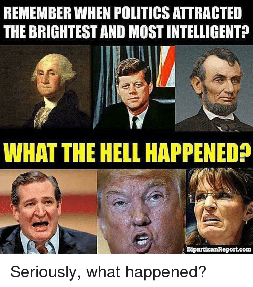 Intelligente: REMEMBER WHEN POLITICS ATTRACTED  THE BRIGHTEST AND MOST INTELLIGENT?  WHAT THE HELL HAPPENED  BipartisanReport.com Seriously, what happened?