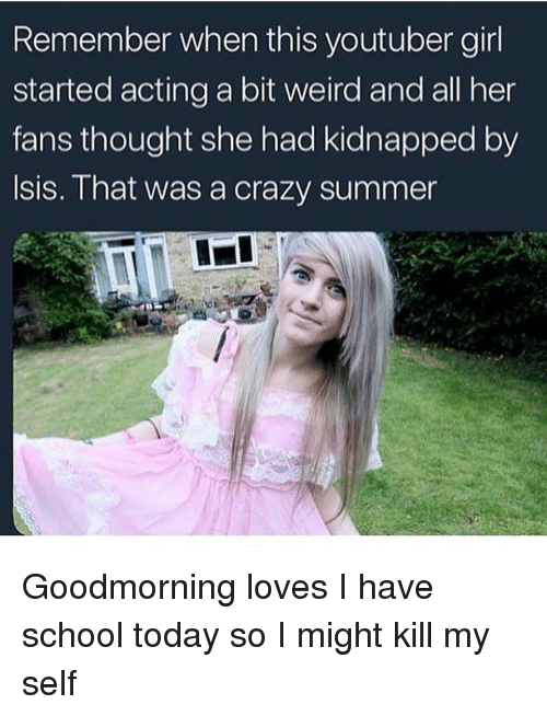 Crazy, Isis, and School: Remember when this youtuber gir  started acting a bit weird and all her  fans thought she had kidnapped by  Isis. That was a crazy summer Goodmorning loves I have school today so I might kill my self