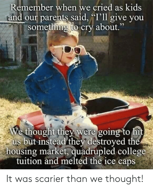"College, Parents, and Kids: Remember when we cried as kids  and our parents said, ""I'll give you  something to cry about  ,""  We thought they were going to hit  us but instead they destroyed the  housing market, quadrupled college  tuition and melted the ice caps It was scarier than we thought!"