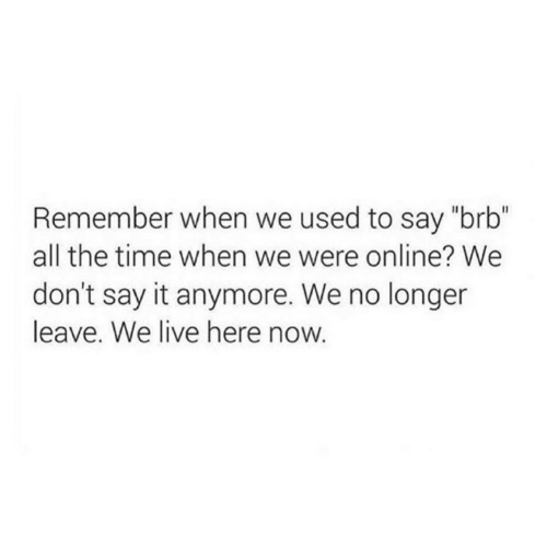 "Say It, Live, and Time: Remember when we used to say ""brb""  all the time when we were online? We  don't say it anymore. We no longer  leave. We live here now."