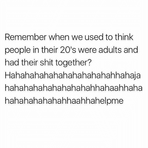 Shit Together: Remember when we used to think  people in their 20's were adults and  had their shit together?  Hahahahahahahahahahahahhahaja  hahahahahahahahahahhahaahhaha  hahahahahahahhaahhahelpme