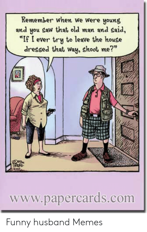 """Funny Husband Memes: Remember when we were young  and you Saw that old man and said,  """"If I ever try to leave the house  dressed that way, shoot me?""""  www.papercards.com Funny husband Memes"""