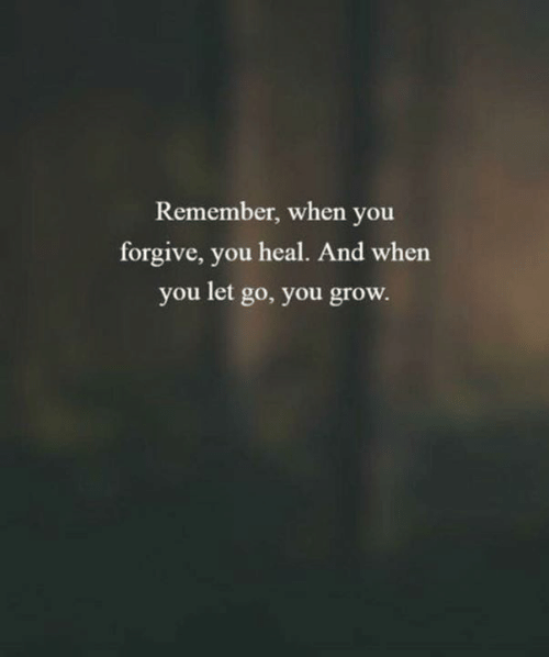 Forgive You: Remember, when you  forgive, you heal. And when  you let go, you grow.